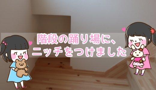 【web内覧会】スペースを有効活用して、階段の踊り場にニッチをつけました